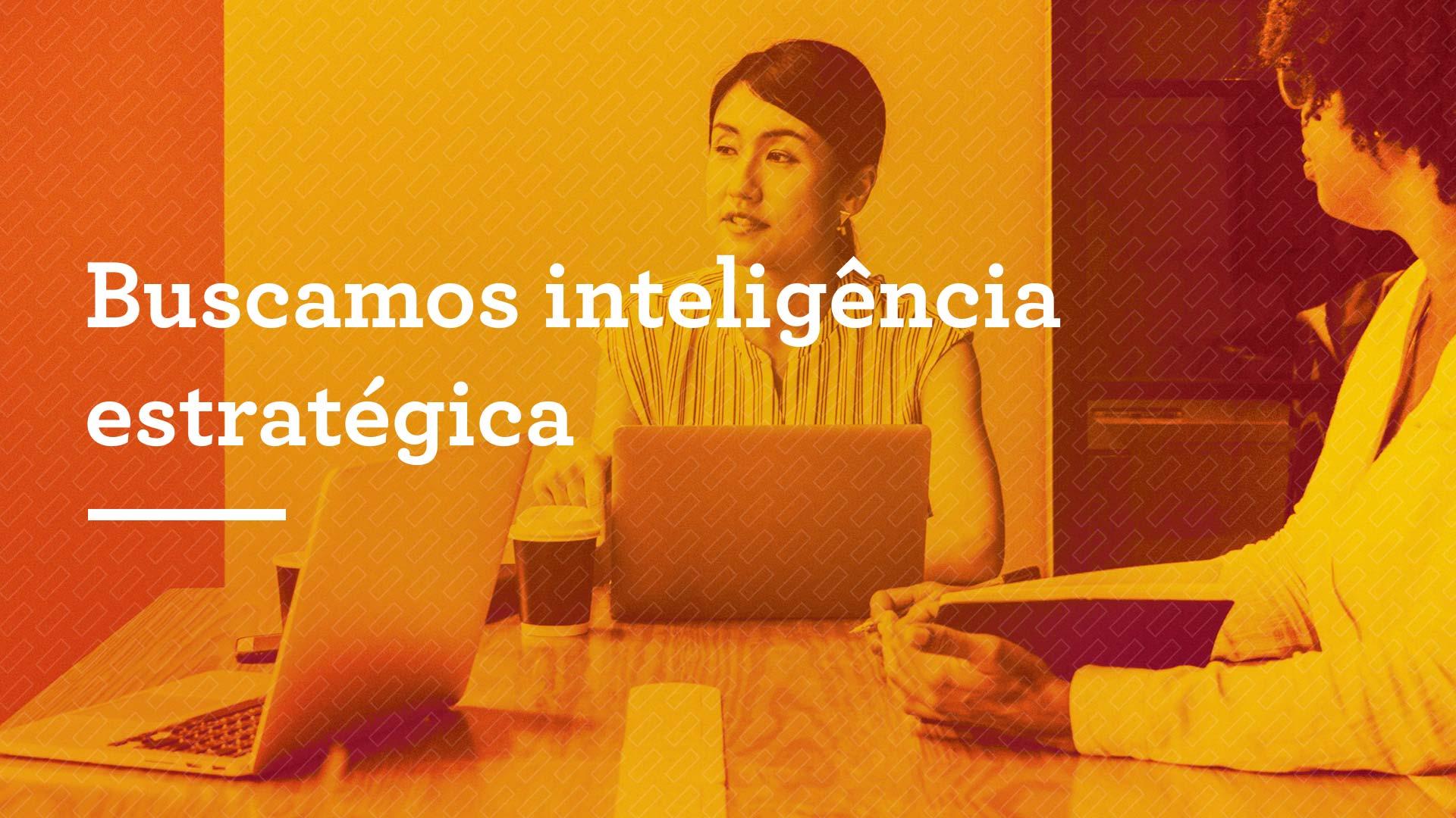 Buscamos inteligência estratégica