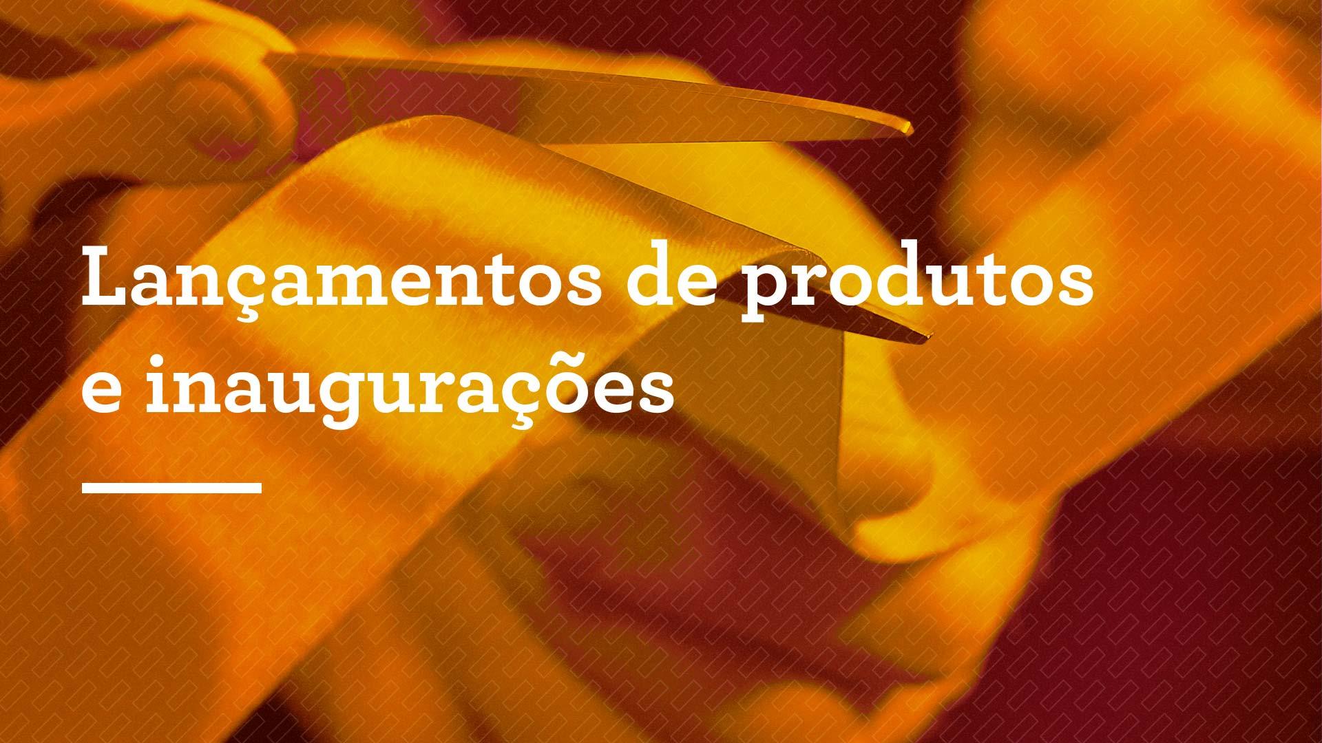 Lançamentos de produtos e inaugurações