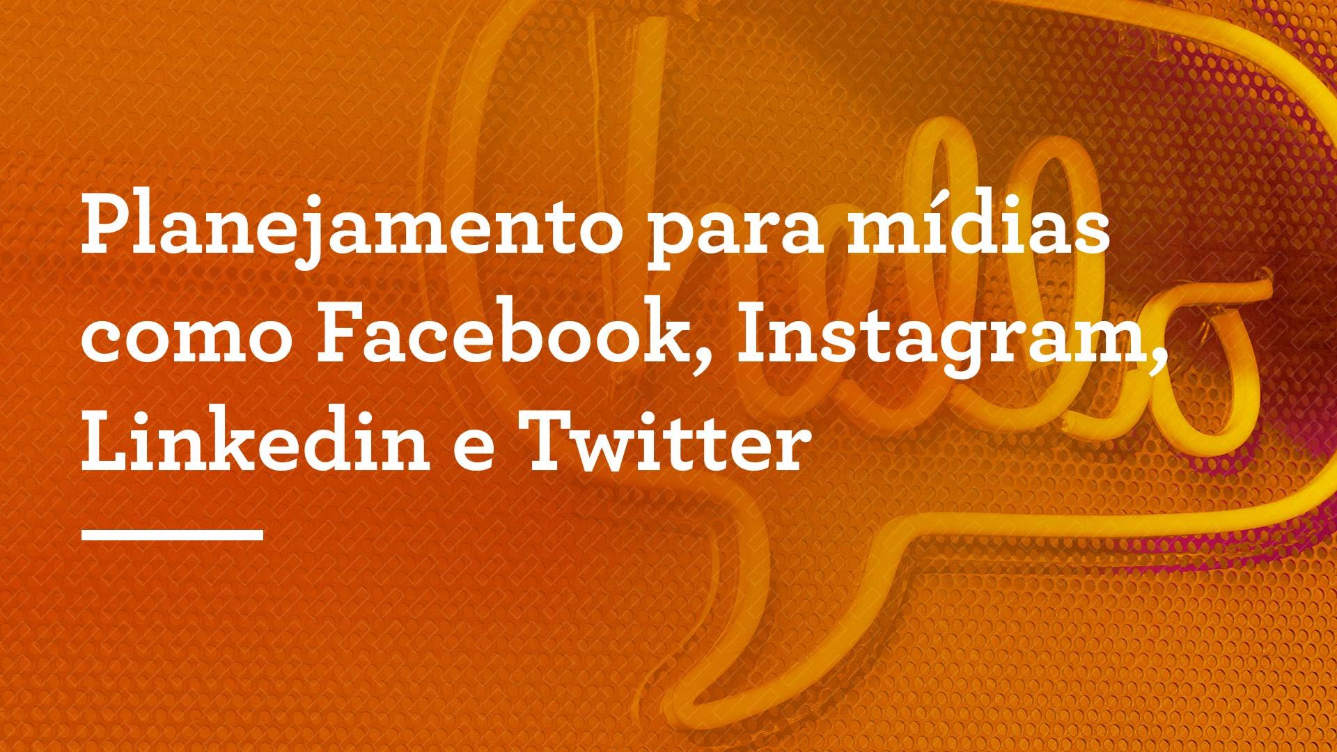 Planejamento para mídias como Facebook, Instagram, Linkedin e Twitter