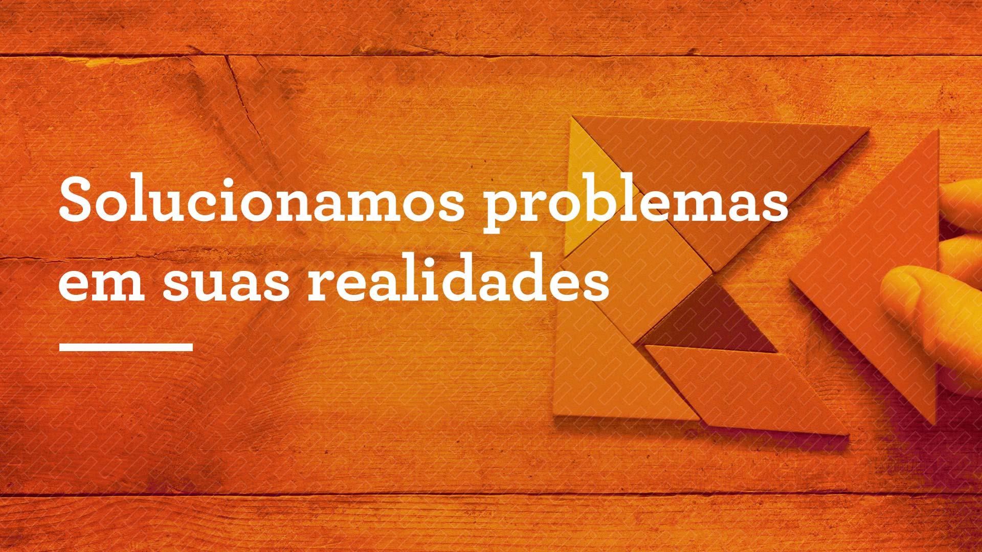 Solucionamos problemas em suas realidades